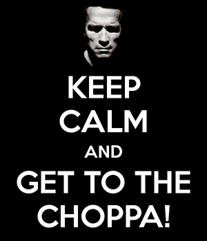 Keep Calm and Get to the Choppa